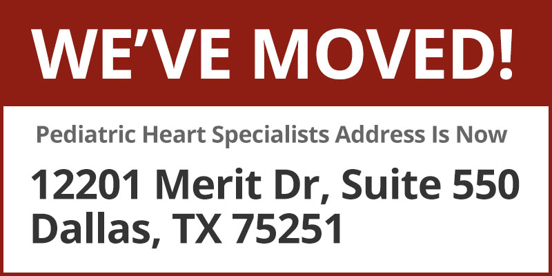 We've Moved! Pediatric Heart Specialists New Address Is 12201 Merit Dr., Suite 550, Dallas, TX 75251